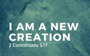 I am a New Creation - 2 Corinthians 5:17