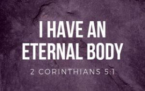 I have an Eternal Body - 2 Corinthians 5:!