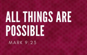 All Things Are Possible to Those Who Believe - Mark 9:23