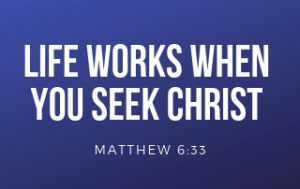 Life Works When You Seek Christ - Matthew 6:33
