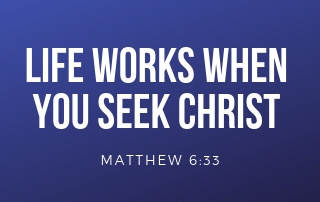 Life Works When You Seek Christ - Matthew 6:33