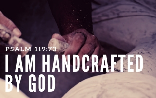 I Am Handcrafted by God - Psalm 119:73