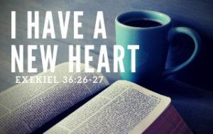 I Have a New Heart - Ezekiel 36:26-27
