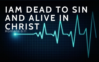 I Am Dead to Sin and Alive in Christ - Romans 6:11