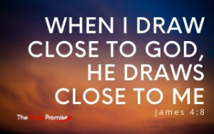 When I Draw Close to Him, He Draws Close to Me - Jame 4:8