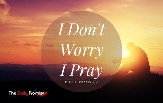I Don't Worry - I Pray - Philippians 4:6