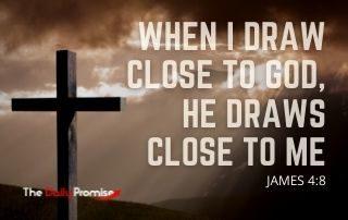 When I Draw Close to God, He Draws Close to Me - James 4:8